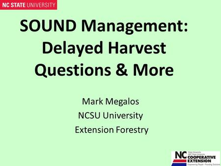 SOUND Management: Delayed Harvest Questions & More Mark Megalos NCSU University Extension Forestry.