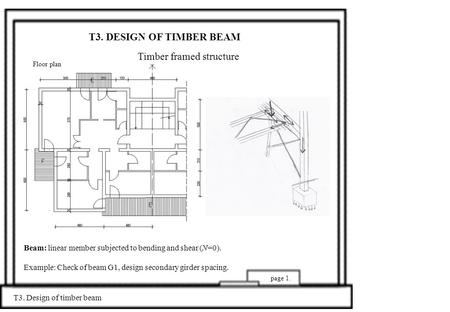 T3. DESIGN OF TIMBER BEAM Timber framed structure T3. Design of timber beam page 1. Beam: linear member subjected to bending and shear (N=0). Example: