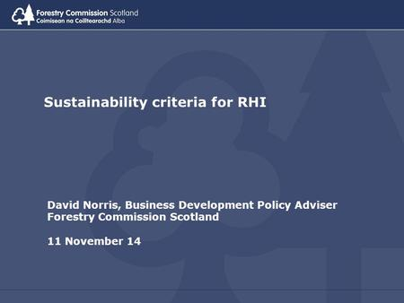 Sustainability criteria for RHI David Norris, Business Development Policy Adviser Forestry Commission Scotland 11 November 14.