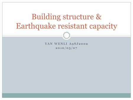 YAN WENLI A9SJ2002 2010/05/07 Building structure & Earthquake resistant capacity.