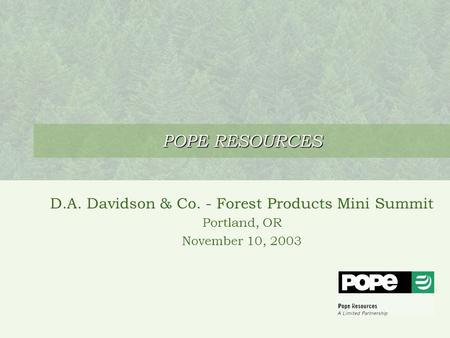 POPE RESOURCES D.A. Davidson & Co. - Forest Products Mini Summit Portland, OR November 10, 2003.