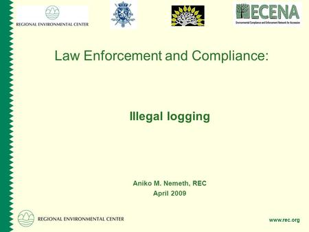 Www.rec.org Law Enforcement and Compliance: Illegal logging Aniko M. Nemeth, REC April 2009.