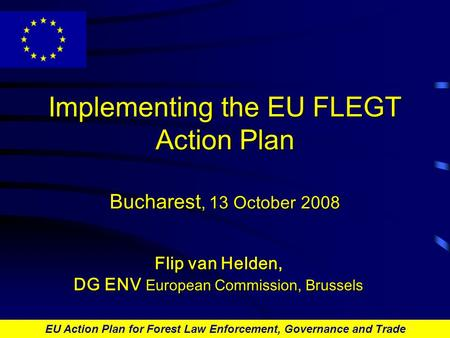 EU Action Plan for Forest Law Enforcement, Governance and Trade Implementing the EU FLEGT Action Plan Bucharest, 13 October 2008 Flip van Helden, DG ENV.