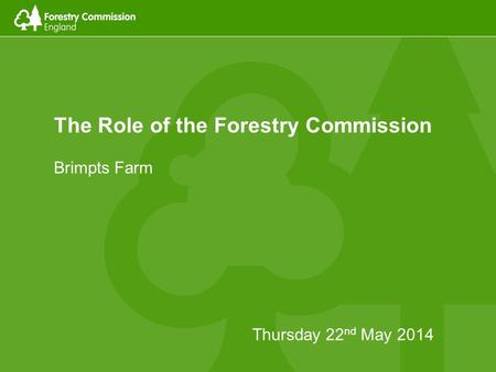 The Role of the Forestry Commission Brimpts Farm Thursday 22 nd May 2014.