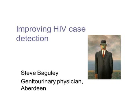 Improving HIV case detection Steve Baguley Genitourinary physician, Aberdeen.