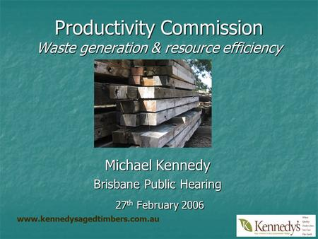Productivity Commission Waste generation & resource efficiency Michael Kennedy Brisbane Public Hearing 27 th February 2006 27 th February 2006 www.kennedysagedtimbers.com.au.