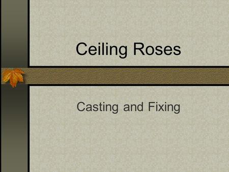 Ceiling Roses Casting and Fixing. Learning Outcomes By the end of the session, you should be able to…… Recognise at least two types of ceiling rose Design.