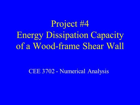 Project #4 Energy Dissipation Capacity of a Wood-frame Shear Wall CEE 3702 - Numerical Analysis.