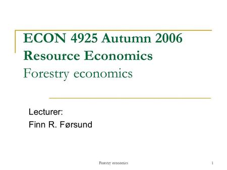 Forestry economics1 ECON 4925 Autumn 2006 Resource Economics Forestry economics Lecturer: Finn R. Førsund.
