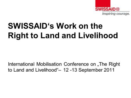 "SWISSAID's Work on the Right to Land and Livelihood International Mobilisation Conference on ""The Right to Land and Livelihood""– 12 -13 September 2011."