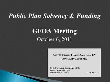 Public Plan Solvency & Funding GFOA Meeting October 6, 2011 Gary S. Curran, FCA, MAAA, ASA, EA CONSULTING ACTUARY G. S. Curran & Company, LTD. 10555 N.