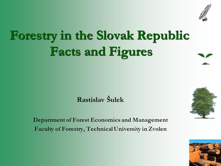 Forestry in the Slovak Republic Facts and Figures Rastislav Šulek Department of Forest Economics and Management Faculty of Forestry, Technical University.
