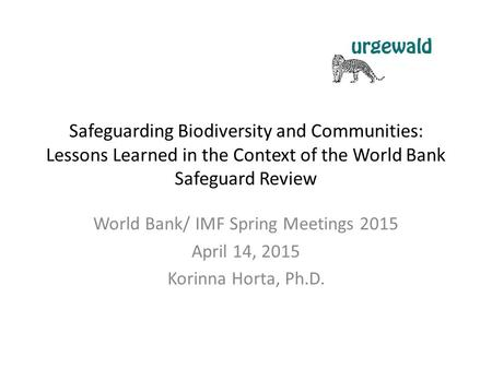 Safeguarding Biodiversity and Communities: Lessons Learned in the Context of the World Bank Safeguard Review World Bank/ IMF Spring Meetings 2015 April.