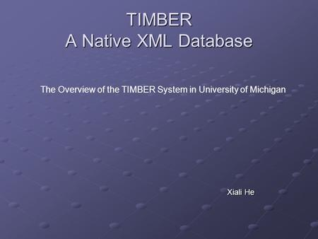 TIMBER A Native XML Database Xiali He The Overview of the TIMBER System in University of Michigan.