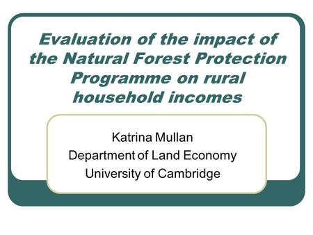 Evaluation of the impact of the Natural Forest Protection Programme on rural household incomes Katrina Mullan Department of Land Economy University of.