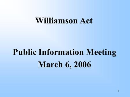 1 Williamson Act Public Information Meeting March 6, 2006.