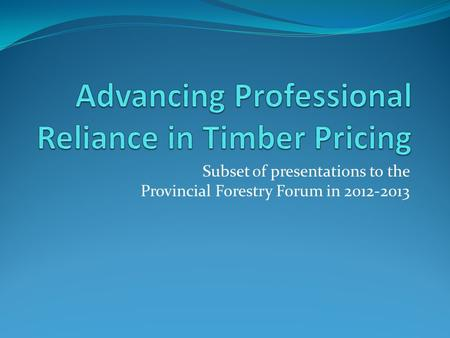 Subset of presentations to the Provincial Forestry Forum in 2012-2013.