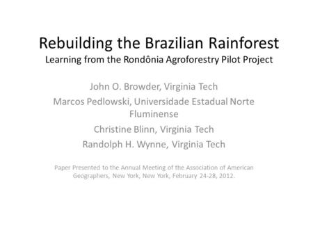 Rebuilding the Brazilian Rainforest Learning from the Rondônia Agroforestry Pilot Project John O. Browder, Virginia Tech Marcos Pedlowski, Universidade.