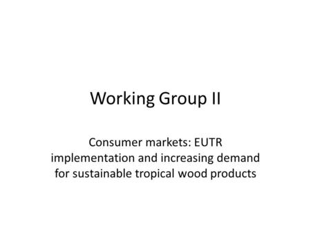 Working Group II Consumer markets: EUTR implementation and increasing demand for sustainable tropical wood products.