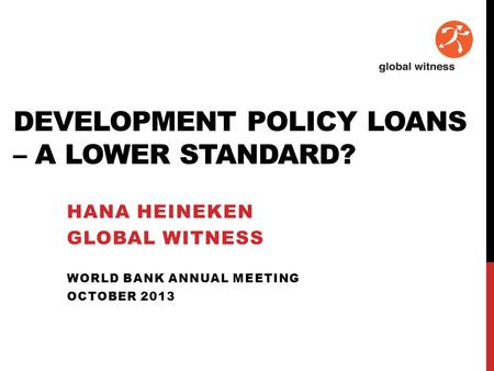 DEVELOPMENT POLICY LOANS – A LOWER STANDARD? HANA HEINEKEN GLOBAL WITNESS WORLD BANK ANNUAL MEETING OCTOBER 2013.