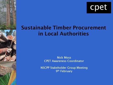Nick Moss CPET Awareness Coordinator NSCPP Stakeholder Group Meeting 9 th February Sustainable Timber Procurement in Local Authorities.