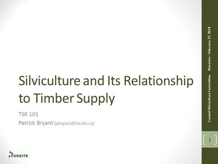 Silviculture and Its Relationship to Timber Supply TSR 101 Patrick Bryant Coastal Silviculture Committee Nanaimo - February 27, 2014.