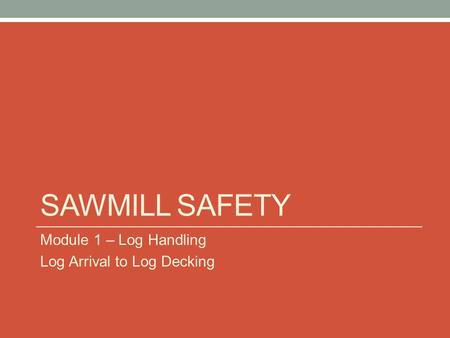 Sawmill Safety Module 1 – Log Handling Log Arrival to Log Decking.