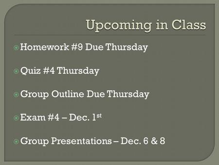  Homework #9 Due Thursday  Quiz #4 Thursday  Group Outline Due Thursday  Exam #4 – Dec. 1 st  Group Presentations – Dec. 6 & 8.