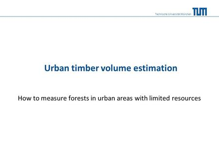 Urban timber volume estimation How to measure forests in urban areas with limited resources Technische Universität München.