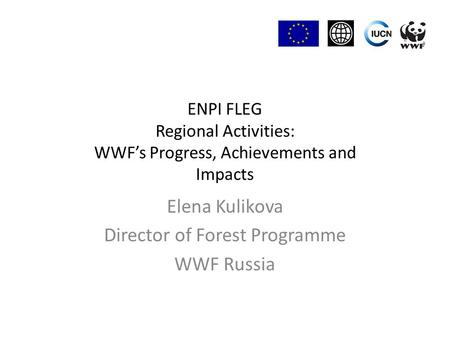 ENPI FLEG Regional Activities: WWF's Progress, Achievements and Impacts Elena Kulikova Director of Forest Programme WWF Russia.