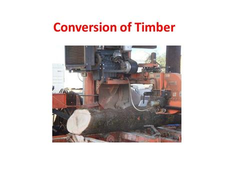 Conversion of Timber. The process of cutting logs into timber is called conversion. There are several methods of conversion, each of which has some special.