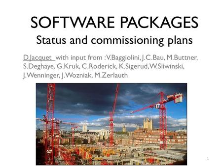 SOFTWARE PACKAGES Status and commissioning plans D.Jacquet with input from : V.Baggiolini, J.C.Bau, M.Buttner, S.Deghaye, G.Kruk, C.Roderick, K.Sigerud,