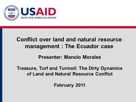 Conflict over land and natural resource management : The Ecuador case Presenter: Manolo Morales Treasure, Turf and Turmoil: The Dirty Dynamics of Land.
