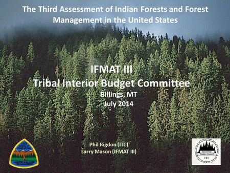 The Third Assessment of Indian Forests and Forest Management in the United States Phil Rigdon (ITC) Larry Mason (IFMAT III) IFMAT III Tribal Interior Budget.