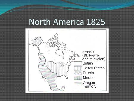 North America 1825. 1.) A population explosion 2.) A thriving timber trade 3.) End of competition in the fur trade.