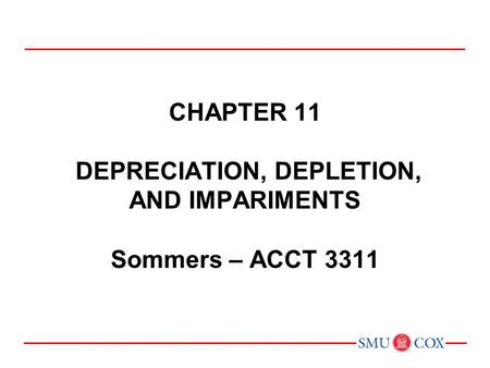 Acct 3311 - Class 22 Chapter 11 DEPRECIATION, DEPLETION, AND IMPARIMENTS Sommers – ACCT 3311 Chapter 1: Environment and Theoretical Structure of Financial.