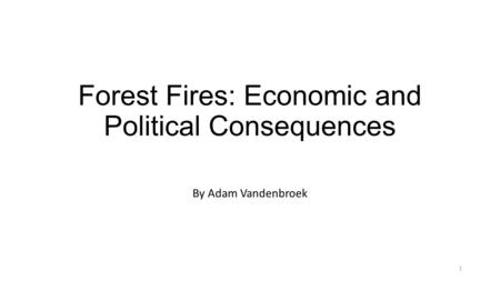 Forest Fires: Economic and Political Consequences By Adam Vandenbroek 1.