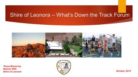 Shire of Leonora – What's Down the Track Forum October 2014 Tanya Browning Deputy CEO Shire of Leonora.