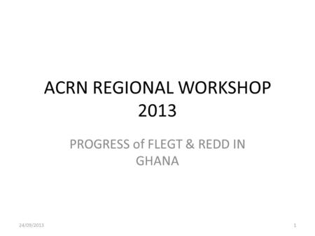 ACRN REGIONAL WORKSHOP 2013 PROGRESS of FLEGT & REDD IN GHANA 24/09/20131.
