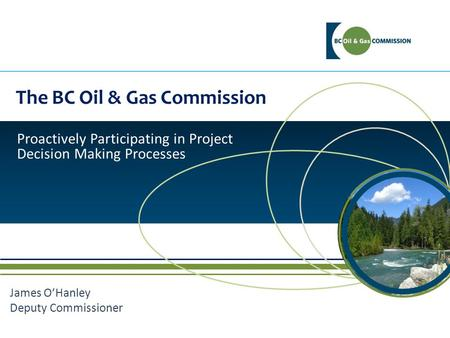 The BC Oil & Gas Commission Proactively Participating in Project Decision Making Processes James O'Hanley Deputy Commissioner.