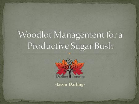 -Jason Darling-. Planning for the future of your sugar bush. Forest Health. Pests and Diseases. Competition. Deer. Herbaceous Vegetation. Woodlot management.
