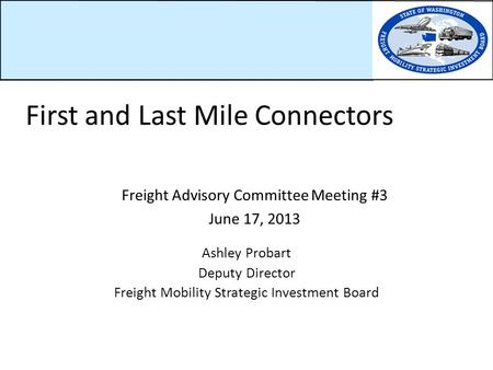 Freight Advisory Committee Meeting #3 June 17, 2013 Ashley Probart Deputy Director Freight Mobility Strategic Investment Board First and Last Mile Connectors.