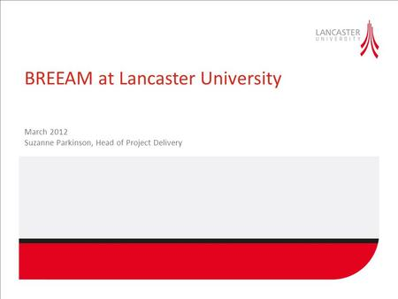 BREEAM at Lancaster University March 2012 Suzanne Parkinson, Head of Project Delivery.
