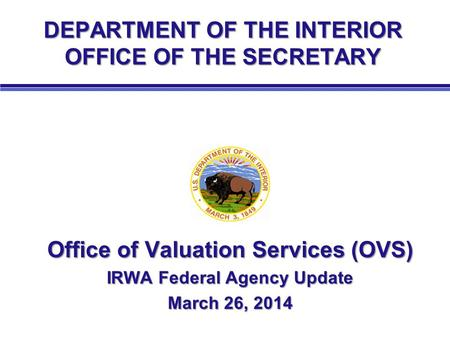 DEPARTMENT OF THE INTERIOR OFFICE OF THE SECRETARY Office of Valuation Services (OVS) IRWA Federal Agency Update March 26, 2014.