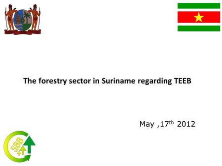 The forestry sector in Suriname regarding TEEB May,17 th 2012.