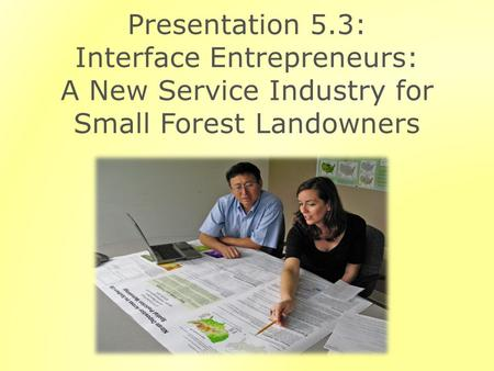 Presentation 5.3: Interface Entrepreneurs: A New Service Industry for Small Forest Landowners.