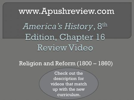 Religion and Reform (1800 – 1860)www.Apushreview.com Check out the description for videos that match up with the new curriculum.