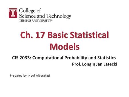 Ch. 17 Basic Statistical Models CIS 2033: Computational Probability and Statistics Prof. Longin Jan Latecki Prepared by: Nouf Albarakati.