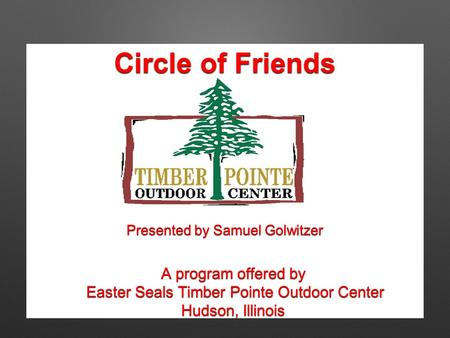 Circle of Friends A program offered by Easter Seals Timber Pointe Outdoor Center Easter Seals Timber Pointe Outdoor Center Hudson, Illinois Presented by.