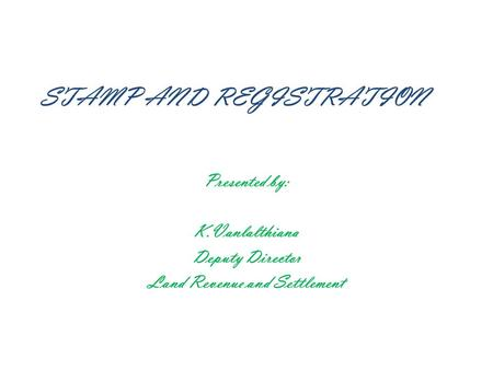 STAMP AND REGISTRATION Presented by: K.Vanlalthiana Deputy Director Land Revenue and Settlement.